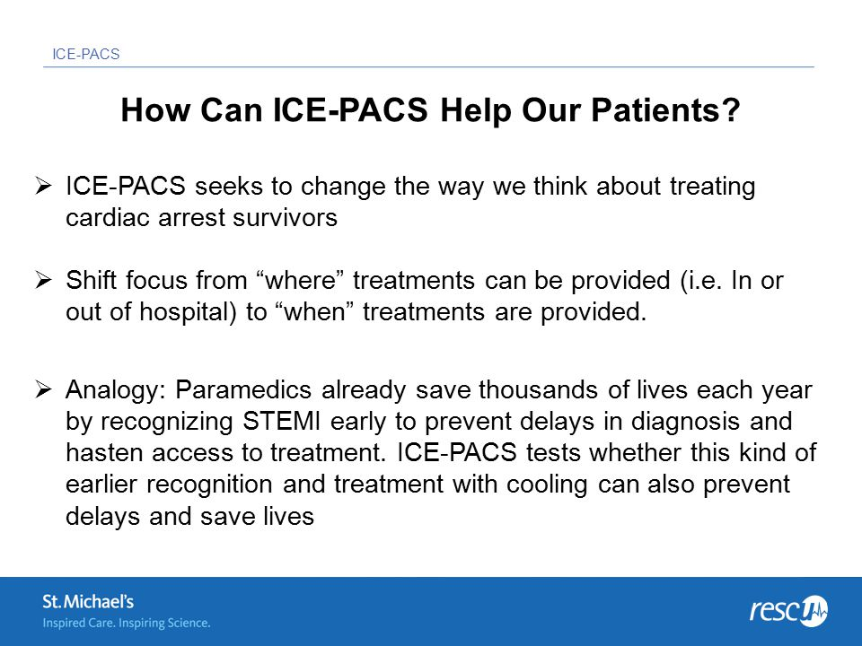 ICE-PACS Theoretical Risks – Common Questions  Cooling is generally safe and well tolerated  The more frequent side effects:  shivering  peripheral vasoconstriction  sinus bradycardia  cold diuresis  electrolyte disturbances  No increased incidences of serious clinical adverse events have been documented in any of the existing small pre-hospital cooling studies (Kämäräinen et al, systematic review 2009)