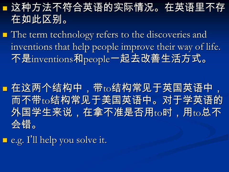 这种方法不符合英语的实际情况。在英语里不存 在如此区别。 这种方法不符合英语的实际情况。在英语里不存 在如此区别。 The term technology refers to the discoveries and inventions that help people improve their way of life.