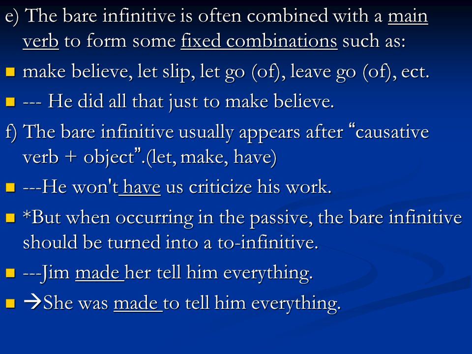 e) The bare infinitive is often combined with a main verb to form some fixed combinations such as: make believe, let slip, let go (of), leave go (of), ect.