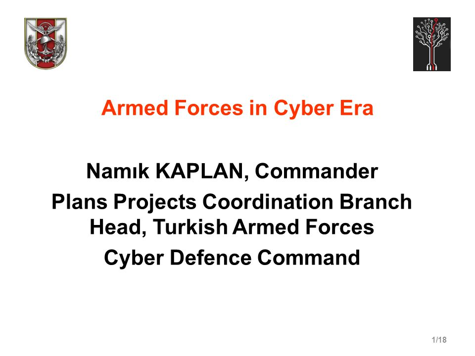 1/18 Armed Forces in Cyber Era Namık KAPLAN, Commander Plans Projects Coordination Branch Head, Turkish Armed Forces Cyber Defence Command