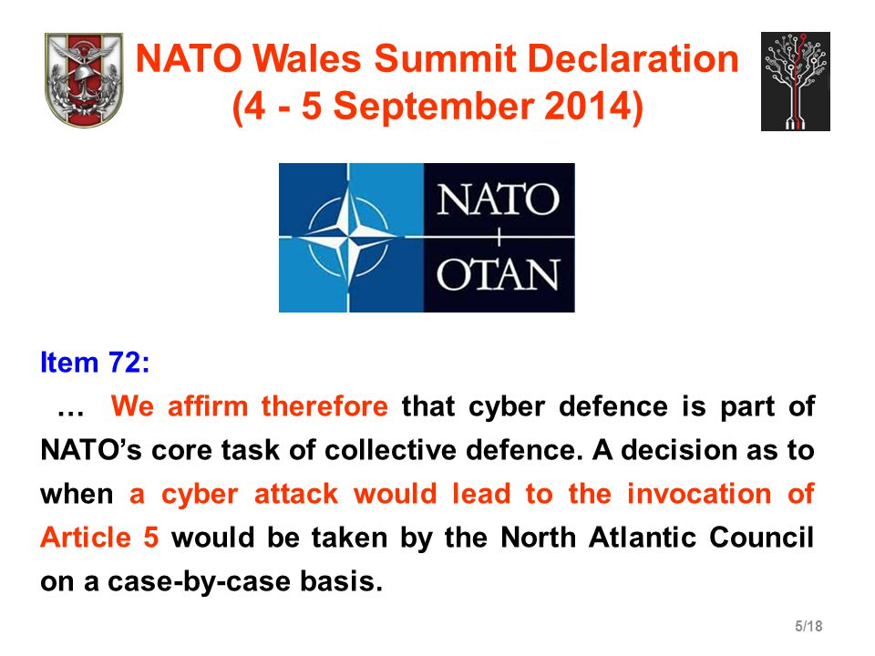 5/18 NATO Wales Summit Declaration (4 - 5 September 2014) Item 72: … We affirm therefore that cyber defence is part of NATO's core task of collective