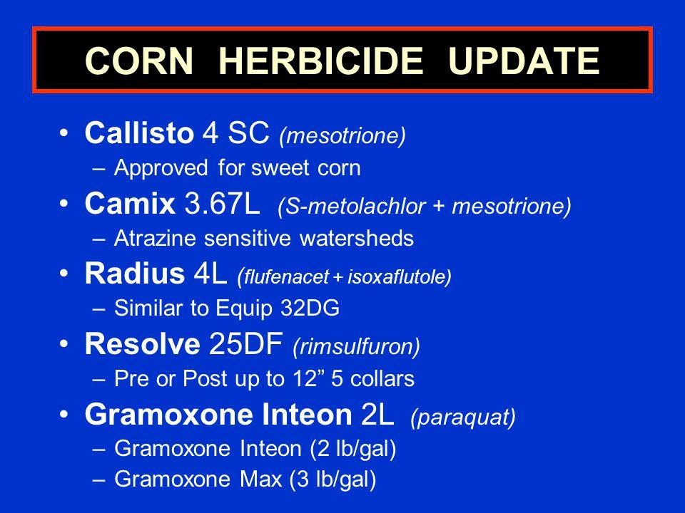 CORN HERBICIDE UPDATE Callisto 4 SC (mesotrione) –Approved for sweet corn Camix 3.67L (S-metolachlor + mesotrione) –Atrazine sensitive watersheds Radius 4L ( flufenacet + isoxaflutole) –Similar to Equip 32DG Resolve 25DF (rimsulfuron) –Pre or Post up to 12 5 collars Gramoxone Inteon 2L (paraquat) –Gramoxone Inteon (2 lb/gal) –Gramoxone Max (3 lb/gal)