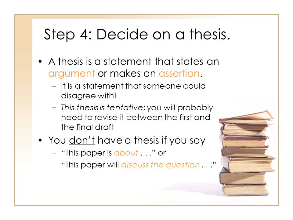Step 4: Decide on a thesis. A thesis is a statement that states an argument or makes an assertion.
