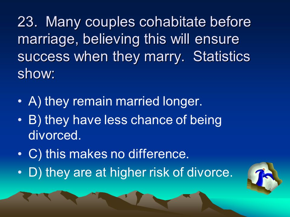 23. Many couples cohabitate before marriage, believing this will ensure success when they marry. Statistics show: A) they remain married longer. B) th