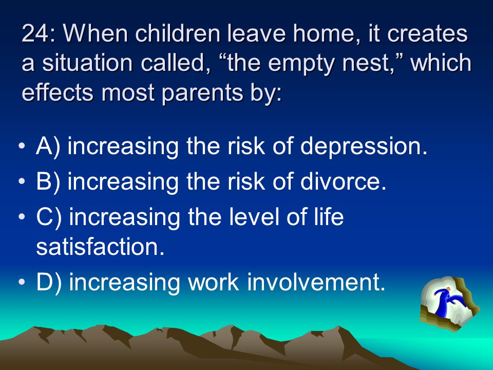 "24: When children leave home, it creates a situation called, ""the empty nest,"" which effects most parents by: A) increasing the risk of depression. B)"
