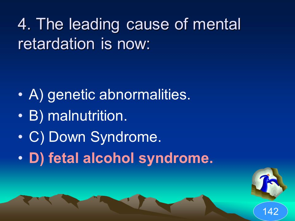 4. The leading cause of mental retardation is now: A) genetic abnormalities. B) malnutrition. C) Down Syndrome. D) fetal alcohol syndrome. 142