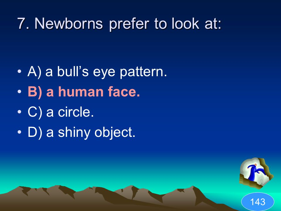 7. Newborns prefer to look at: A) a bull's eye pattern. B) a human face. C) a circle. D) a shiny object. 143