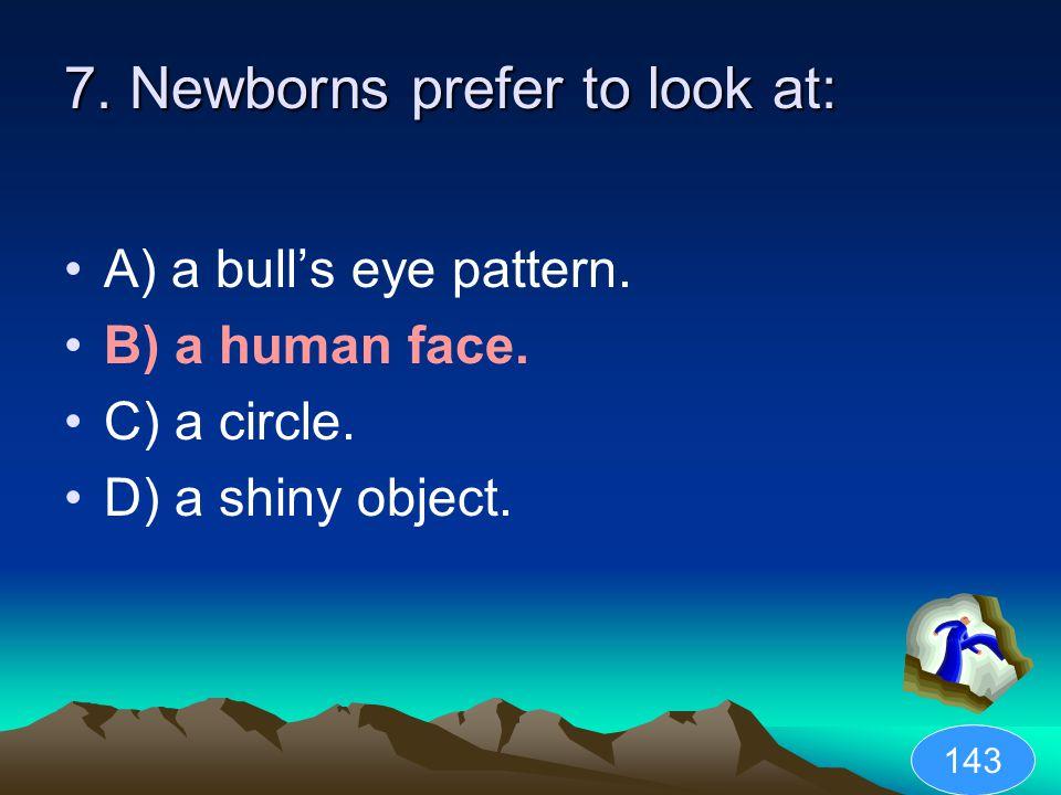 7.Newborns prefer to look at: A) a bull's eye pattern.