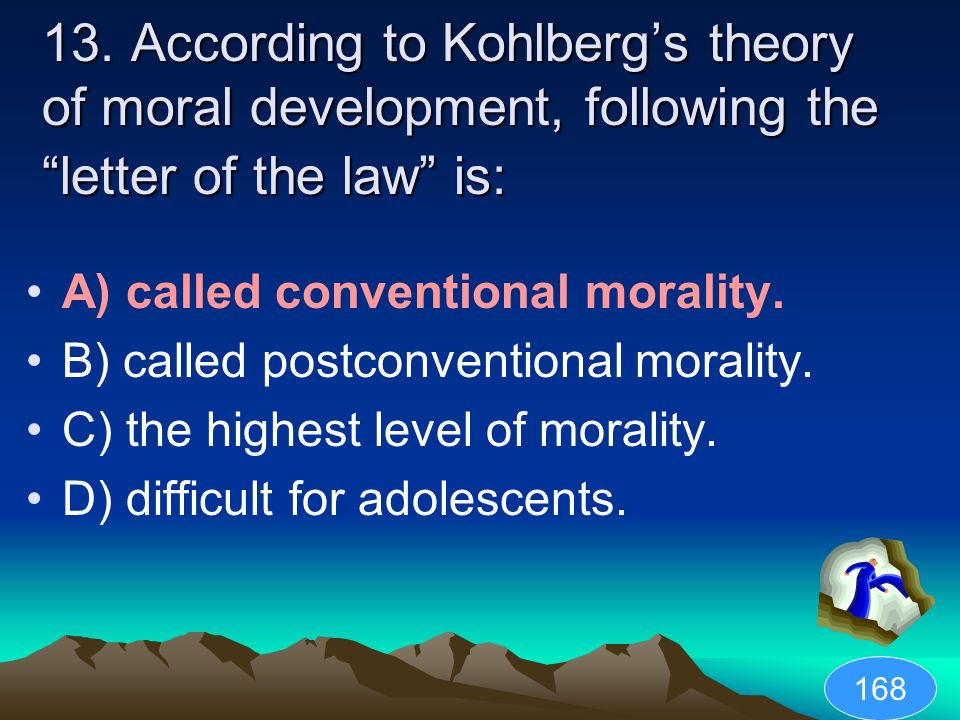 "13. According to Kohlberg's theory of moral development, following the ""letter of the law"" is: A) called conventional morality. B) called postconventi"