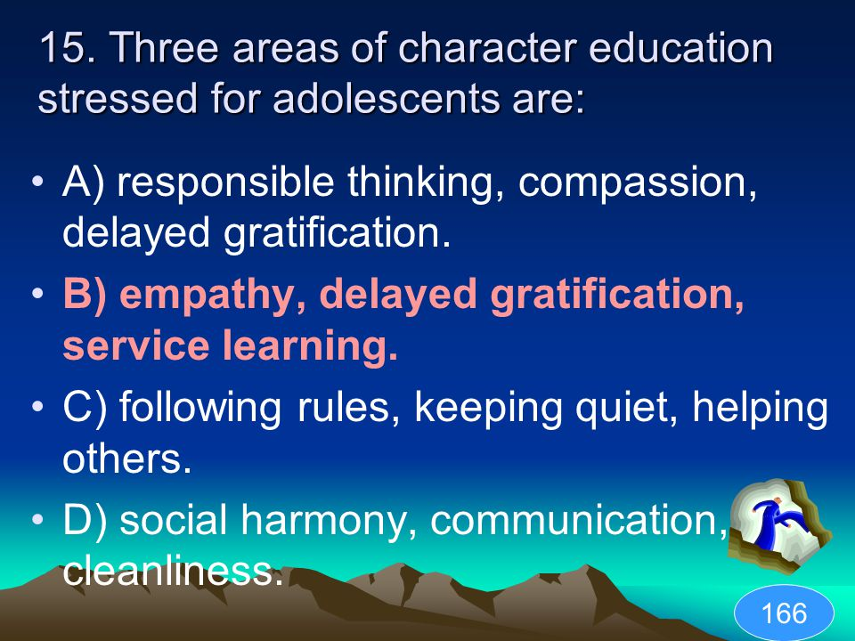 15. Three areas of character education stressed for adolescents are: A) responsible thinking, compassion, delayed gratification. B) empathy, delayed g