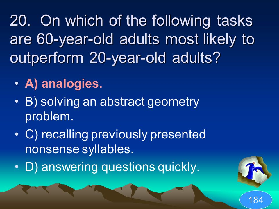 20. On which of the following tasks are 60-year-old adults most likely to outperform 20-year-old adults? A) analogies. B) solving an abstract geometry