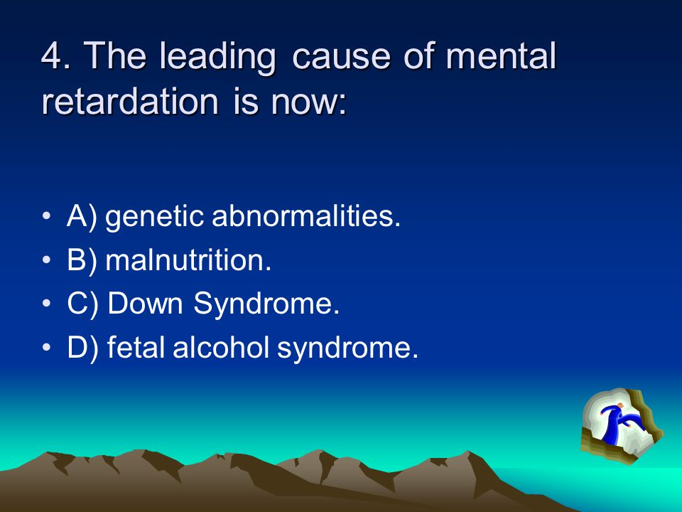 4. The leading cause of mental retardation is now: A) genetic abnormalities. B) malnutrition. C) Down Syndrome. D) fetal alcohol syndrome.