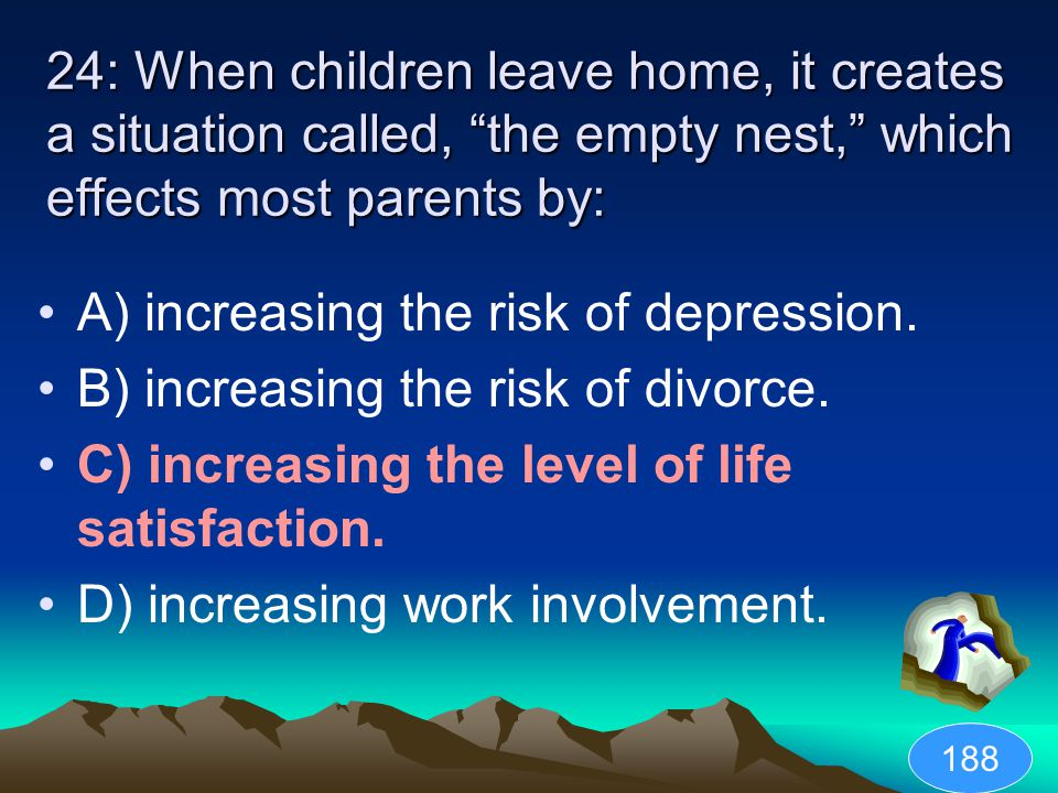 24: When children leave home, it creates a situation called, the empty nest, which effects most parents by: A) increasing the risk of depression.