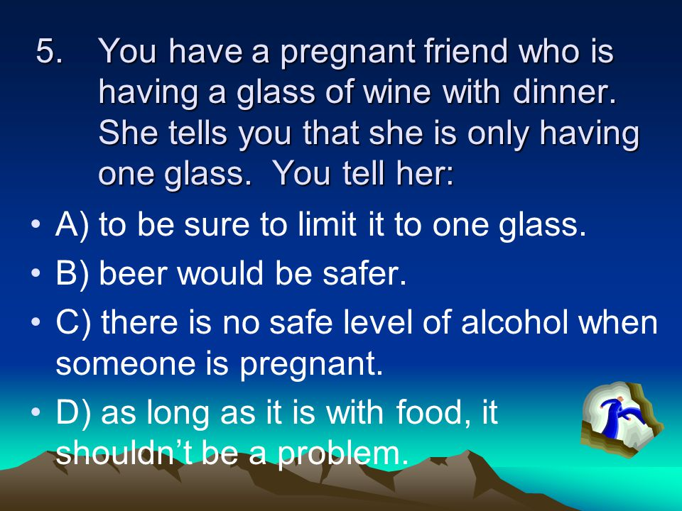 5.You have a pregnant friend who is having a glass of wine with dinner.