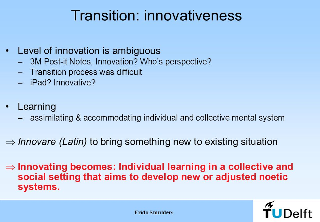 Transition: absorptive capacity (Cohen & Levinthal 1990; Zahra & George 2002) Equals 'elasticity' of noetic system –Learning process ≈ Kolb (1984) –New knowledge, skills, attitudes in social setting ∂ old/new too large => absorptive capacity insufficient  No transition  No relation with existing knowledge  New noetic system required Frido Smulders