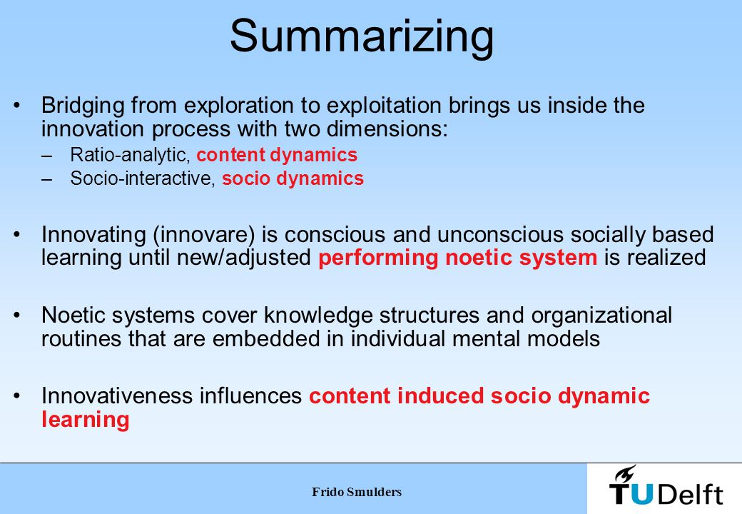 Transition: integrating two ontologies Ratio-analytic ontology: content dynamics –Development of 'tangible' dimension –Machine settings, production & assembly line –Development of the new product Socio-interactive ontology: socio dynamics –Development of social dimension –Routines, collaborations, behavior, embedded knowledge –Development of noetic system (flip-side of the product) Frido Smulders