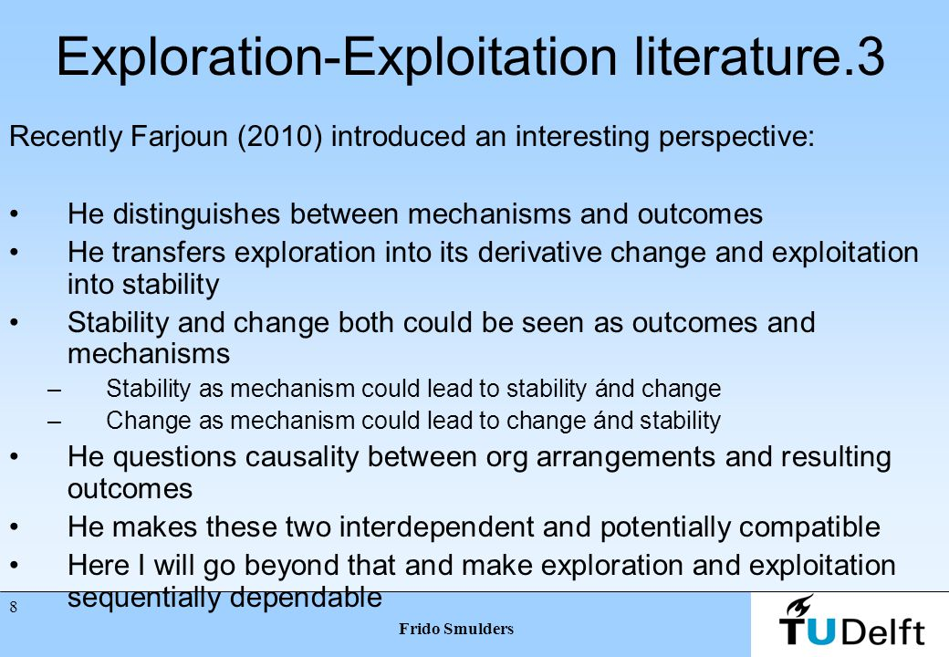 7 Frido Smulders Exploration-Exploitation literature.2 Some perspectives and issues: Ambidexterity, Tushman & O'Reilly 1996 Balancing (De Weerd Nederhof 2010, Corso & Pelligrini 2007) Explorative & exploitative innovations (Benner & Tushman 2002, He & Wong 2004) Orthogonal or continuum (Gupta et al.