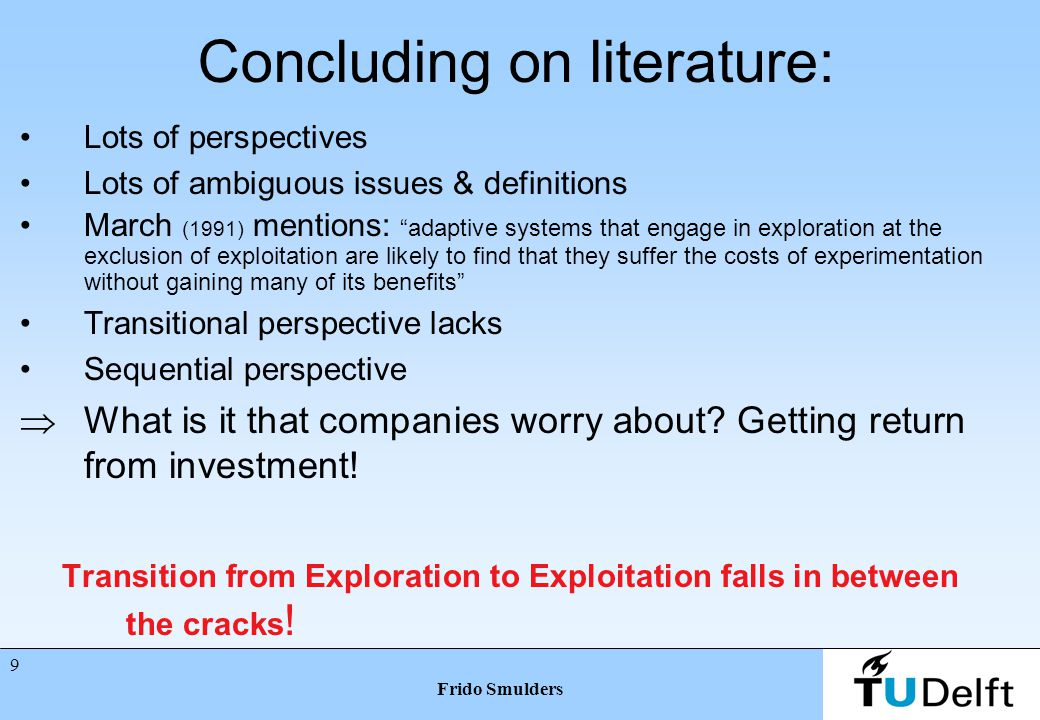 8 Frido Smulders Exploration-Exploitation literature.3 Recently Farjoun (2010) introduced an interesting perspective: He distinguishes between mechanisms and outcomes He transfers exploration into its derivative change and exploitation into stability Stability and change both could be seen as outcomes and mechanisms –Stability as mechanism could lead to stability ánd change –Change as mechanism could lead to change ánd stability He questions causality between org arrangements and resulting outcomes He makes these two interdependent and potentially compatible Here I will go beyond that and make exploration and exploitation sequentially dependable
