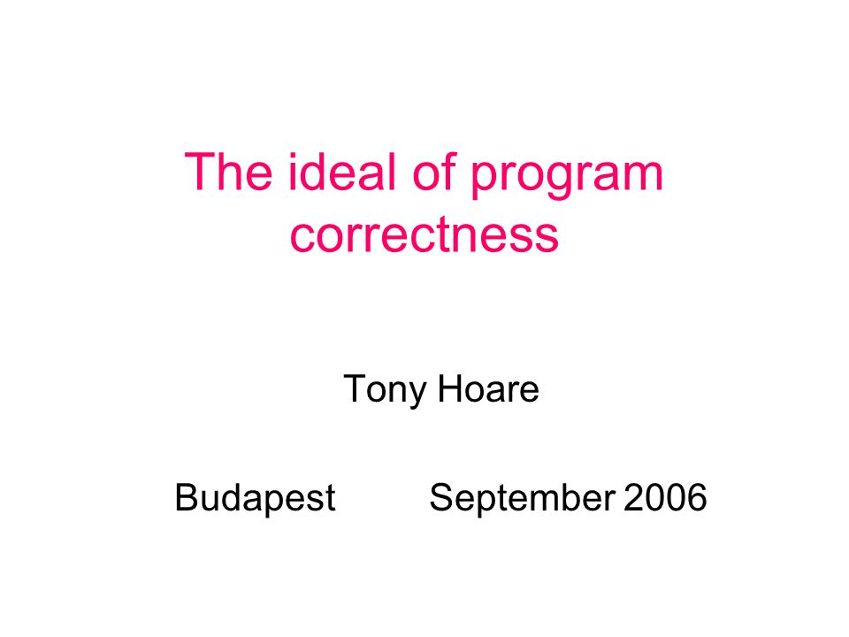 The ideal of program correctness Tony Hoare BudapestSeptember 2006
