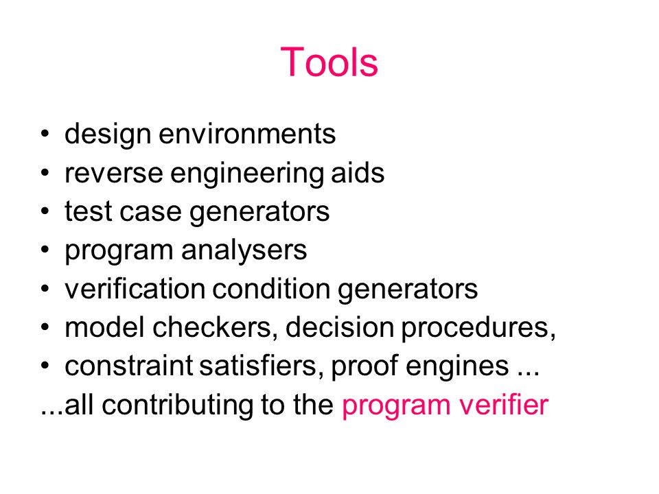 Tools design environments reverse engineering aids test case generators program analysers verification condition generators model checkers, decision procedures, constraint satisfiers, proof engines......all contributing to the program verifier
