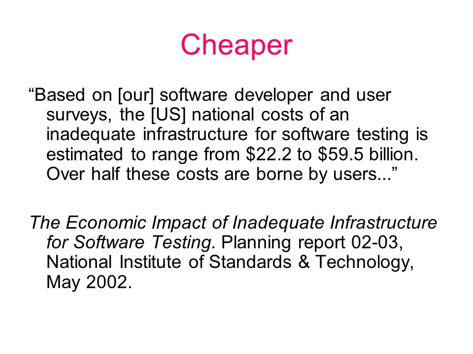 Cheaper Based on [our] software developer and user surveys, the [US] national costs of an inadequate infrastructure for software testing is estimated to range from $22.2 to $59.5 billion.