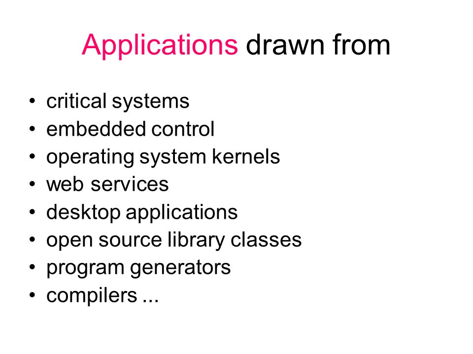 Applications drawn from critical systems embedded control operating system kernels web services desktop applications open source library classes program generators compilers...