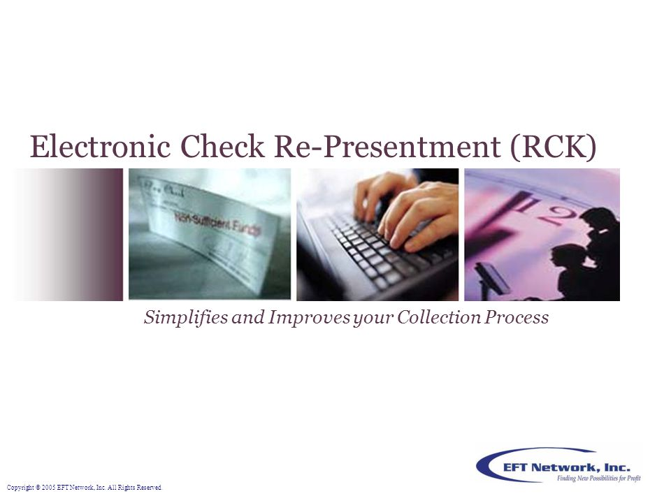 Retail Owners, and Collection Agencies can simplify and improve their collection process by replacing traditional method of collecting returned Non-Sufficient Fund (NSF) checks with EFT Network's Electronic Check Re-Presentment (RCK).