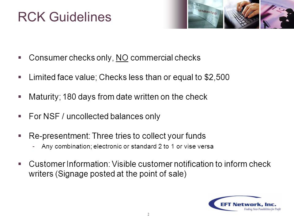  Consumer checks only, NO commercial checks  Limited face value; Checks less than or equal to $2,500  Maturity; 180 days from date written on the check  For NSF / uncollected balances only  Re-presentment: Three tries to collect your funds -Any combination; electronic or standard 2 to 1 or vise versa  Customer Information: Visible customer notification to inform check writers (Signage posted at the point of sale) RCK Guidelines 2