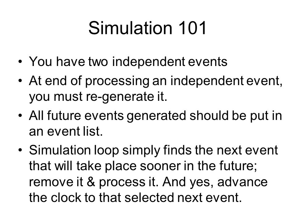 Simulation 101 You have two independent events At end of processing an independent event, you must re-generate it.