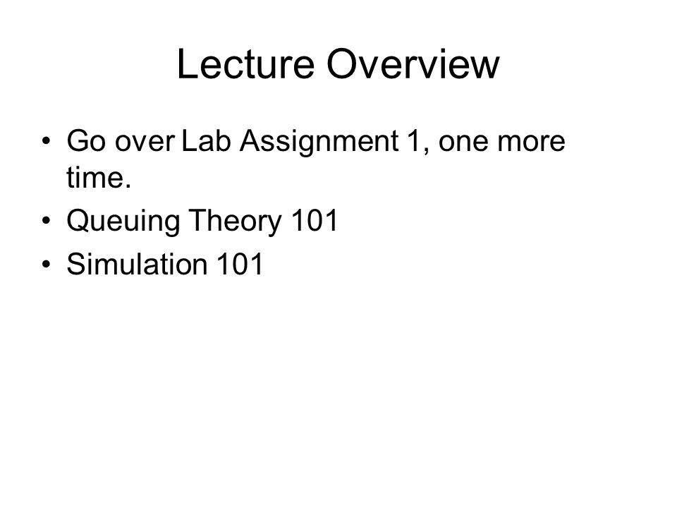 Lecture Overview Go over Lab Assignment 1, one more time. Queuing Theory 101 Simulation 101