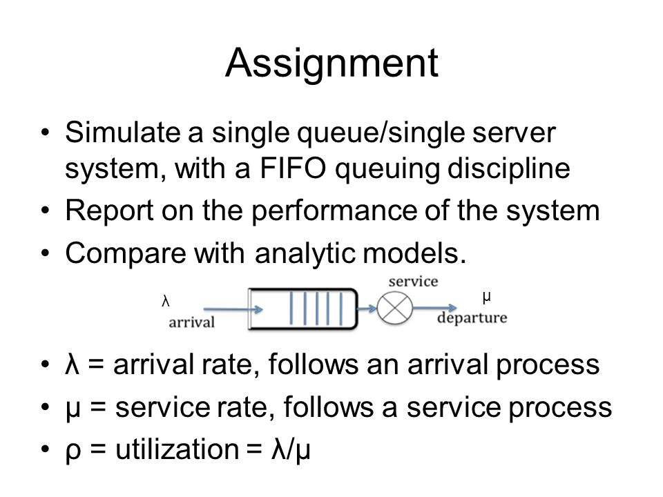 Assignment λ = arrival rate, follows an arrival process μ = service rate, follows a service process ρ = utilization = λ/μ λ μ Simulate a single queue/single server system, with a FIFO queuing discipline Report on the performance of the system Compare with analytic models.