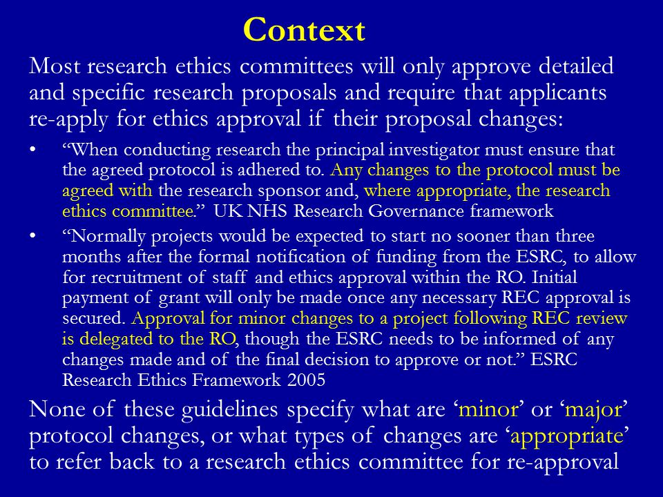 Context Most research ethics committees will only approve detailed and specific research proposals and require that applicants re-apply for ethics approval if their proposal changes: When conducting research the principal investigator must ensure that the agreed protocol is adhered to.