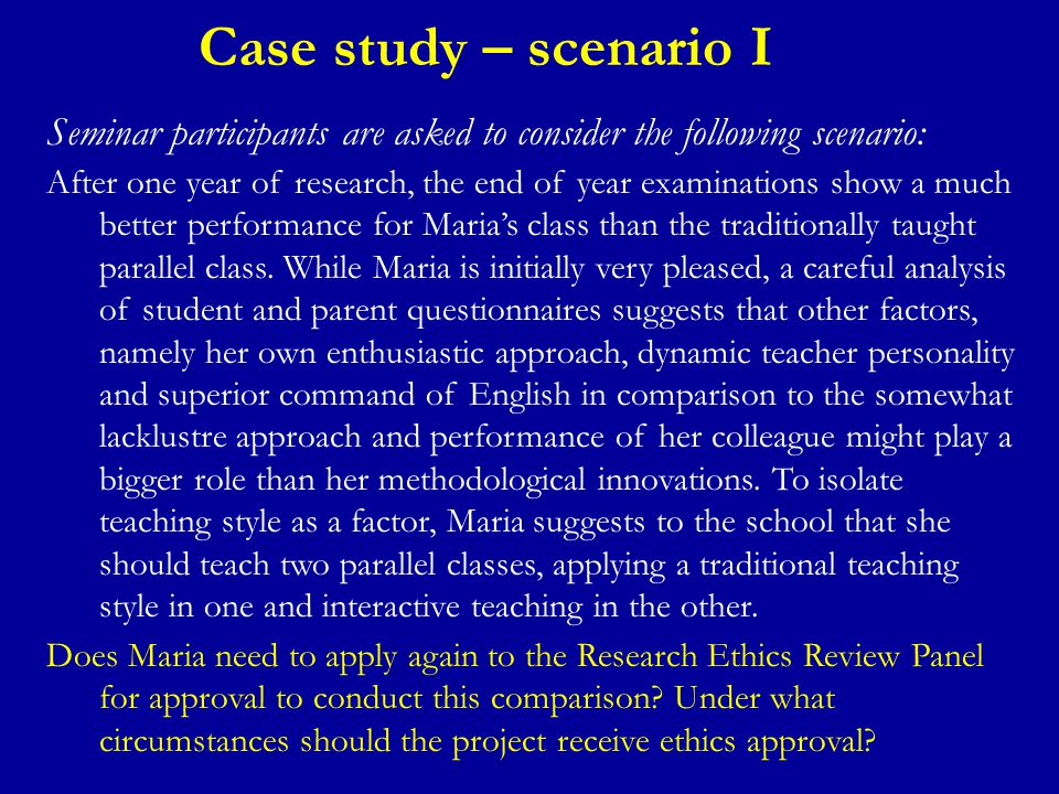 Case study – scenario I Seminar participants are asked to consider the following scenario: After one year of research, the end of year examinations show a much better performance for Maria's class than the traditionally taught parallel class.