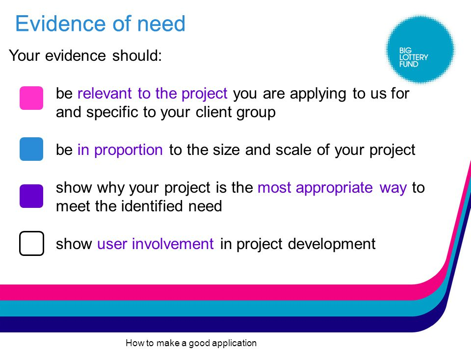 How to make a good application You must be able to demonstrate that there is a need for your project and this must be backed up with evidence.