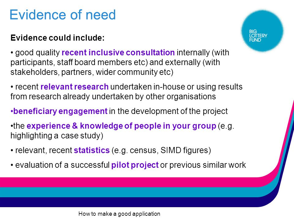 How to make a good application Evidence of need Your evidence should: be relevant to the project you are applying to us for and specific to your client group be in proportion to the size and scale of your project show why your project is the most appropriate way to meet the identified need show user involvement in project development Evidence of need