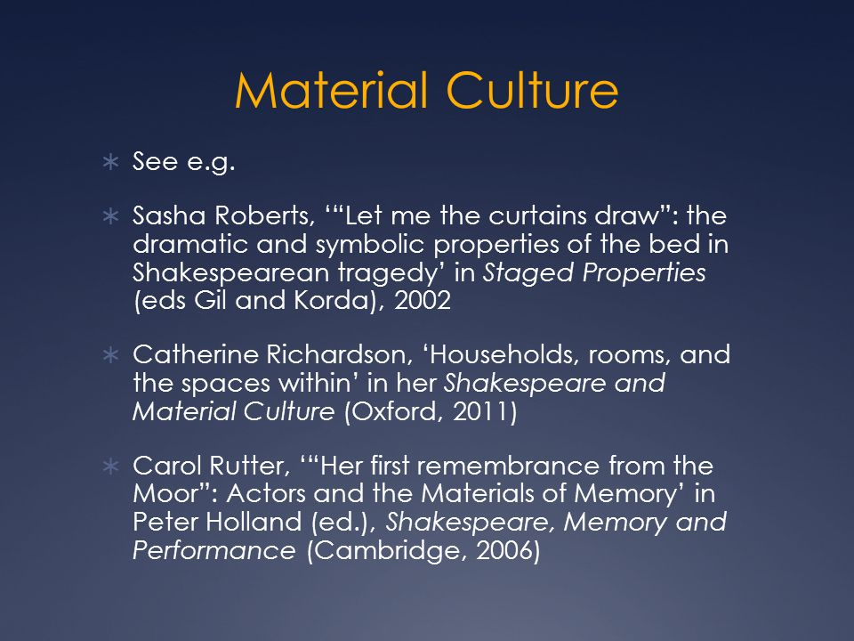"Material Culture  See e.g.  Sasha Roberts, '""Let me the curtains draw"": the dramatic and symbolic properties of the bed in Shakespearean tragedy' in"