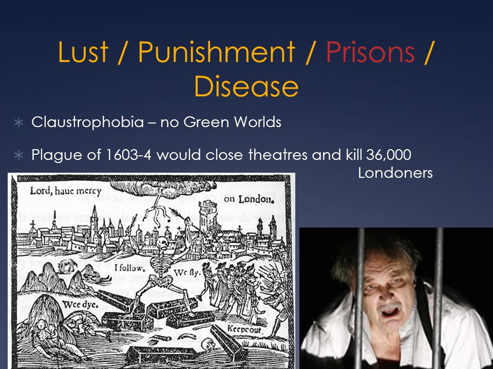 Lust / Punishment / Prisons / Disease  Claustrophobia – no Green Worlds  Plague of 1603-4 would close theatres and kill 36,000 Londoners