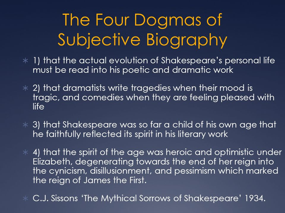 The Four Dogmas of Subjective Biography  1) that the actual evolution of Shakespeare's personal life must be read into his poetic and dramatic work 
