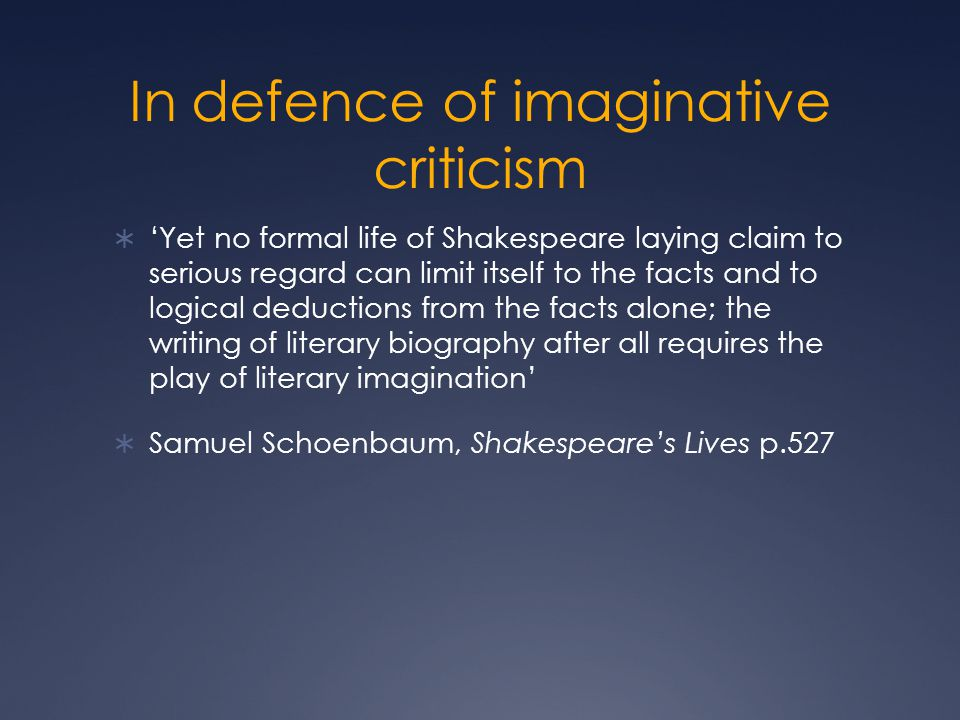 In defence of imaginative criticism  'Yet no formal life of Shakespeare laying claim to serious regard can limit itself to the facts and to logical d
