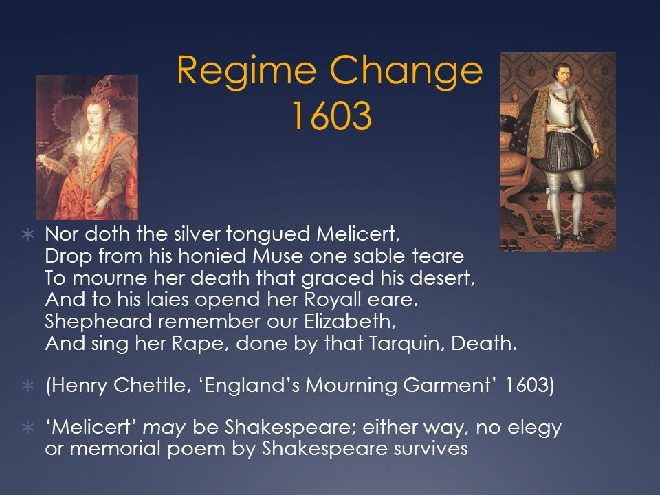 Regime Change 1603  Nor doth the silver tongued Melicert, Drop from his honied Muse one sable teare To mourne her death that graced his desert, And t