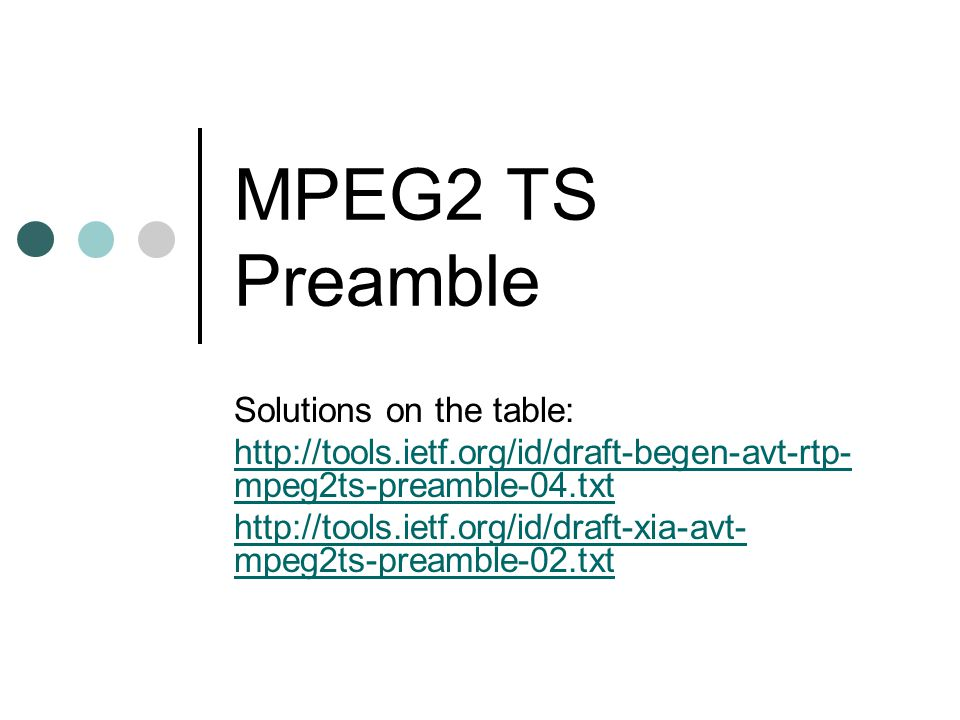 MPEG2 TS Preamble Solutions on the table: http://tools.ietf.org/id/draft-begen-avt-rtp- mpeg2ts-preamble-04.txt http://tools.ietf.org/id/draft-xia-avt