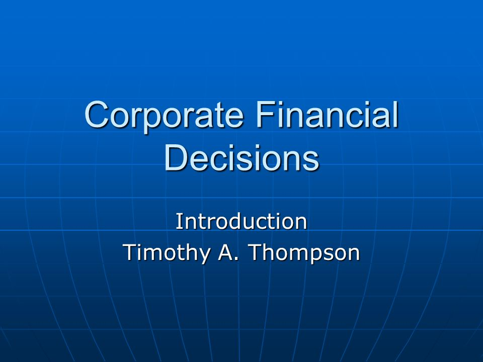 Corporate Financial Decisions Introduction Timothy A. Thompson