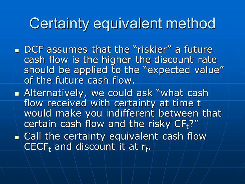 """Certainty equivalent method DCF assumes that the """"riskier"""" a future cash flow is the higher the discount rate should be applied to the """"expected value"""