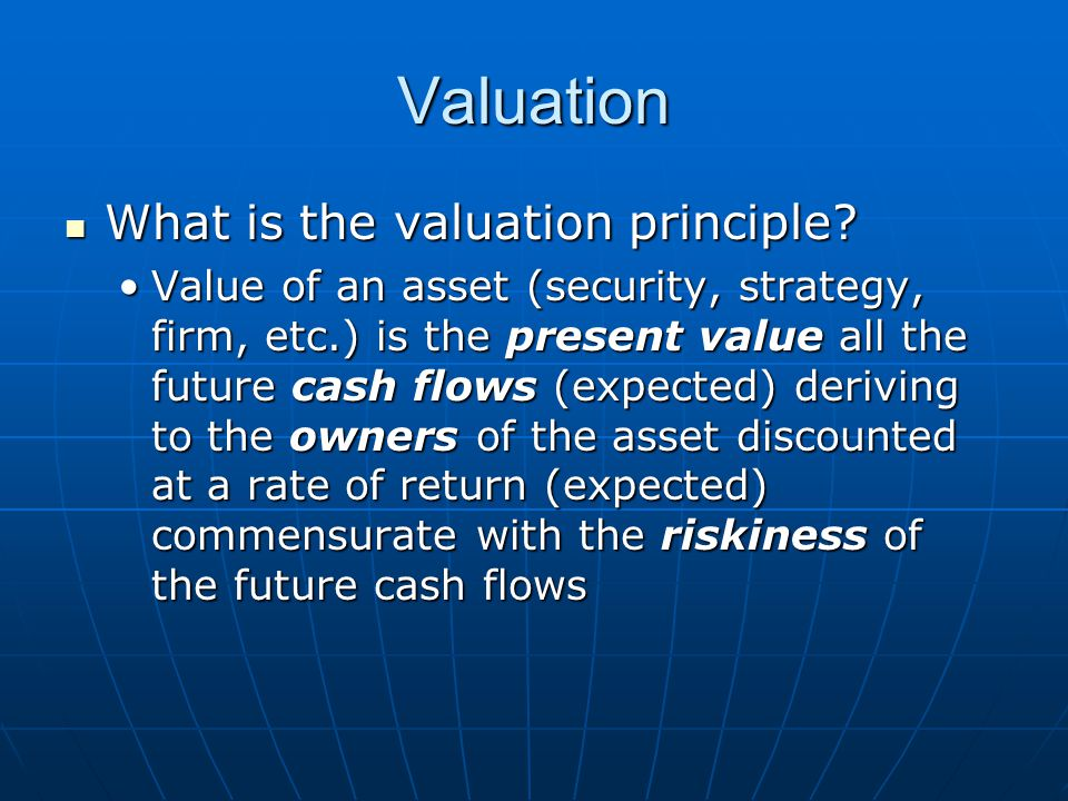 Valuation What is the valuation principle? What is the valuation principle? Value of an asset (security, strategy, firm, etc.) is the present value al