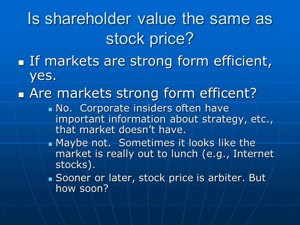 Is shareholder value the same as stock price? If markets are strong form efficient, yes. If markets are strong form efficient, yes. Are markets strong