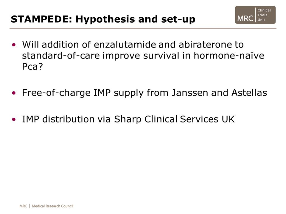 STAMPEDE: Eligibility and trial design NEWLY DIAGNOSED M1 PATIENTS 1 A ADT (+RT if N0 M0) J Arm A + abiraterone + enzalutamide ALL OTHER PATIENTS 2 RANDOMISATION A ADT H Arm A + RT to prostate J Arm A + abiraterone + enzalutamide 1 except pts with a contra-indication to RT 2 all suitable pts with newly diagnosed locally advanced disease should also have RT 1 RANDOMISATION Patients eligible for STAMPEDE Please refer to protocol v12.0 and appendices v 11.0 for more details on eligibility