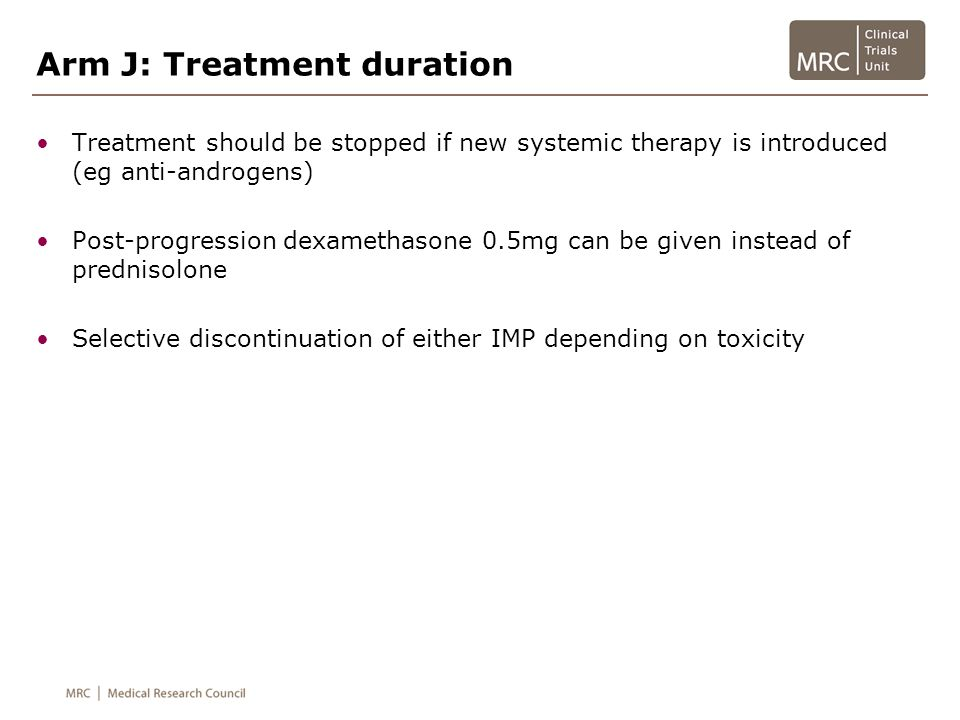 Arm J: Treatment duration Treatment should be stopped if new systemic therapy is introduced (eg anti-androgens) Post-progression dexamethasone 0.5mg c