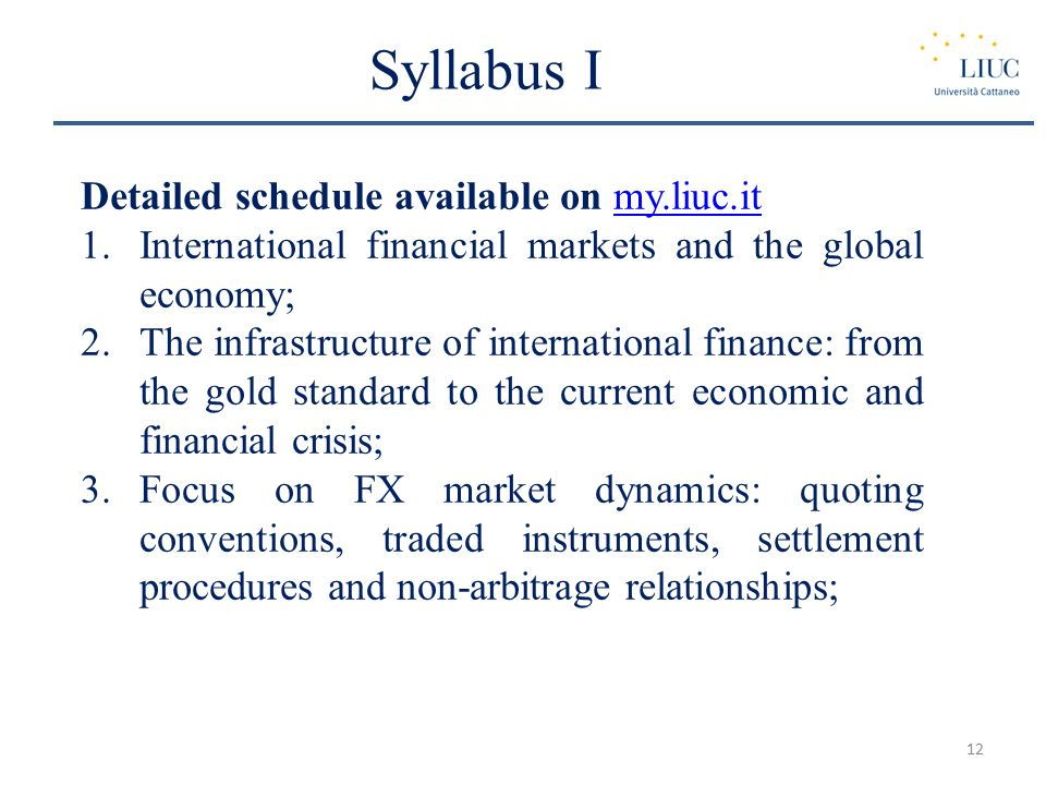 Syllabus I Detailed schedule available on my.liuc.itmy.liuc.it 1.International financial markets and the global economy; 2.The infrastructure of international finance: from the gold standard to the current economic and financial crisis; 3.Focus on FX market dynamics: quoting conventions, traded instruments, settlement procedures and non-arbitrage relationships; 12