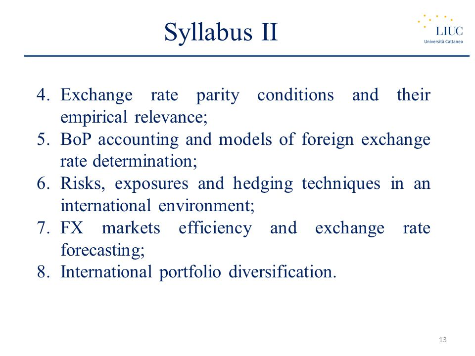 Syllabus II 4.Exchange rate parity conditions and their empirical relevance; 5.BoP accounting and models of foreign exchange rate determination; 6.Risks, exposures and hedging techniques in an international environment; 7.FX markets efficiency and exchange rate forecasting; 8.International portfolio diversification.