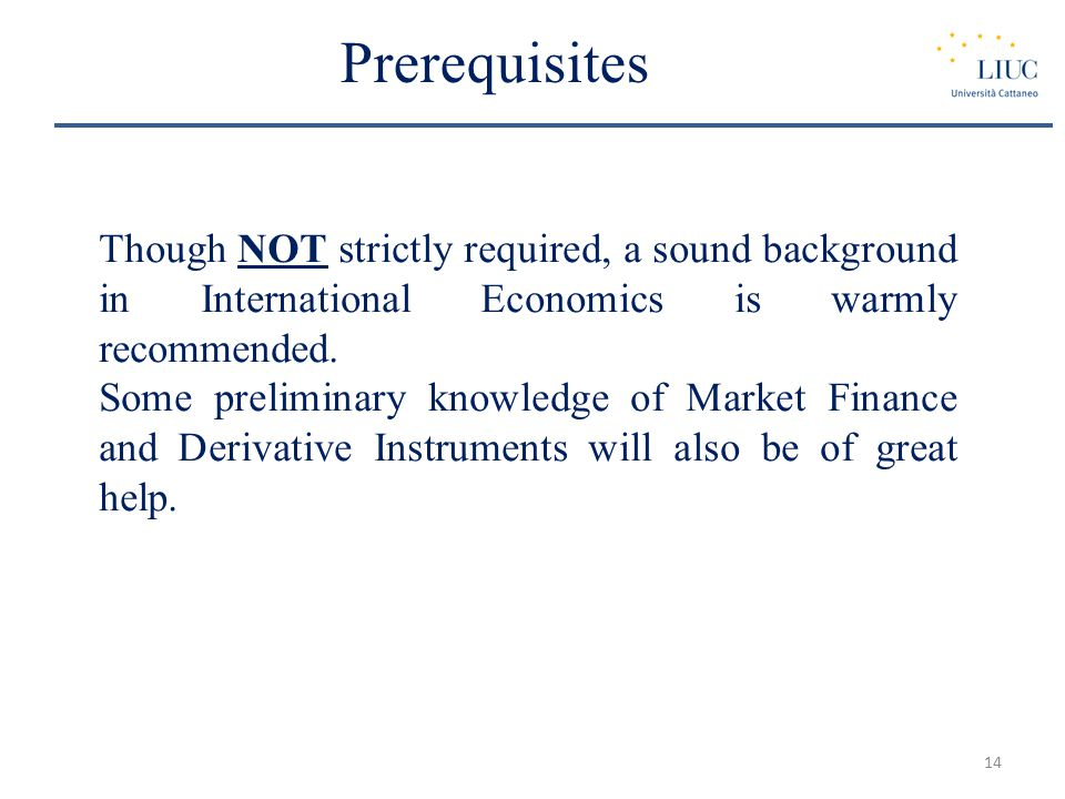 Prerequisites Though NOT strictly required, a sound background in International Economics is warmly recommended.